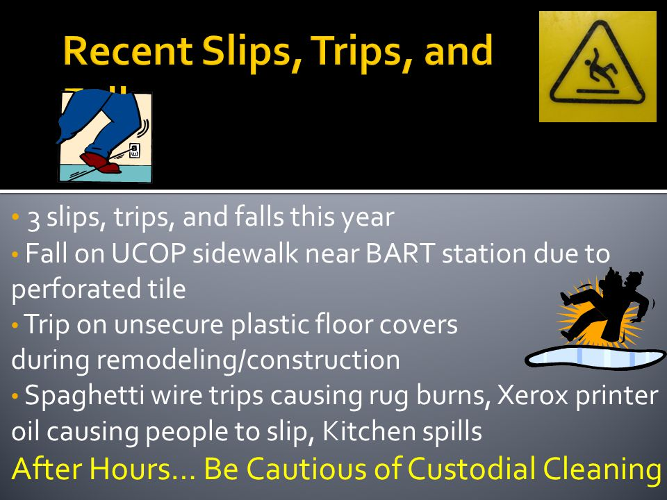 3 slips, trips, and falls this year Fall on UCOP sidewalk near BART station due to perforated tile Trip on unsecure plastic floor covers during remodeling/construction Spaghetti wire trips causing rug burns, Xerox printer oil causing people to slip, Kitchen spills After Hours… Be Cautious of Custodial Cleaning