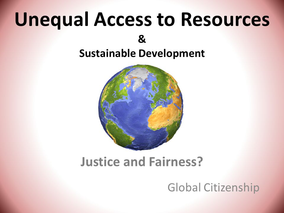Unequal Access to Resources & Sustainable Development Justice and Fairness Global Citizenship