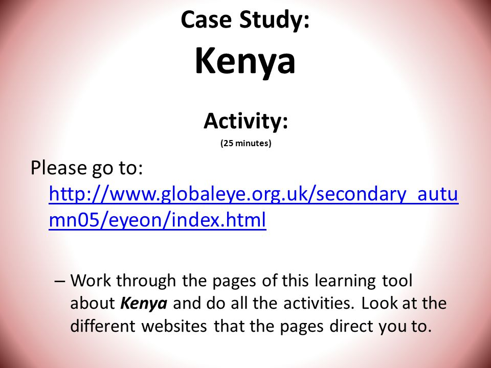 Case Study: Kenya Activity: (25 minutes) Please go to: http://www.globaleye.org.uk/secondary_autu mn05/eyeon/index.html http://www.globaleye.org.uk/secondary_autu mn05/eyeon/index.html – Work through the pages of this learning tool about Kenya and do all the activities.