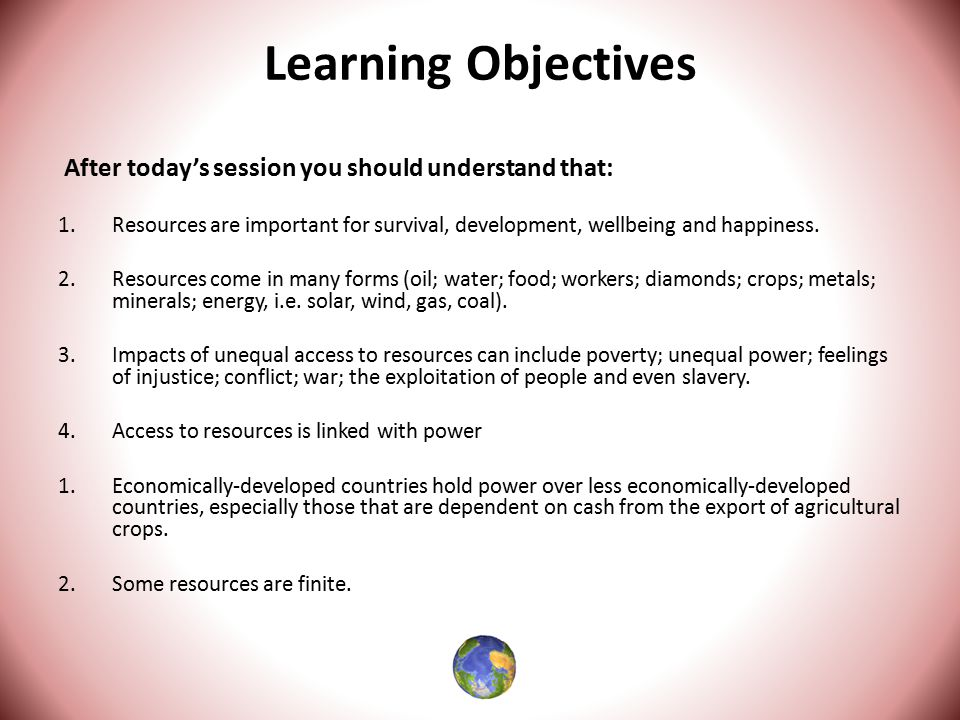 Learning Objectives After today's session you should understand that: 1.Resources are important for survival, development, wellbeing and happiness.