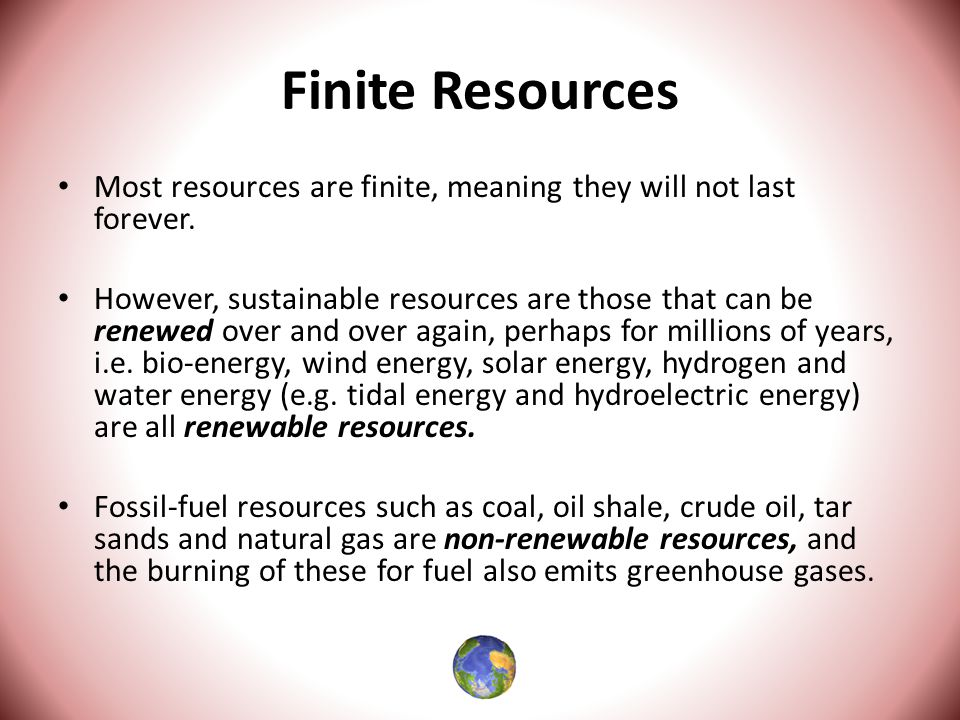 Finite Resources Most resources are finite, meaning they will not last forever.