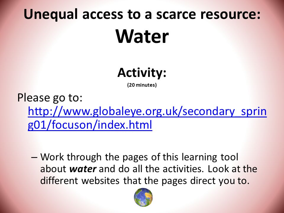 Unequal access to a scarce resource: Water Activity: (20 minutes) Please go to: http://www.globaleye.org.uk/secondary_sprin g01/focuson/index.html http://www.globaleye.org.uk/secondary_sprin g01/focuson/index.html – Work through the pages of this learning tool about water and do all the activities.