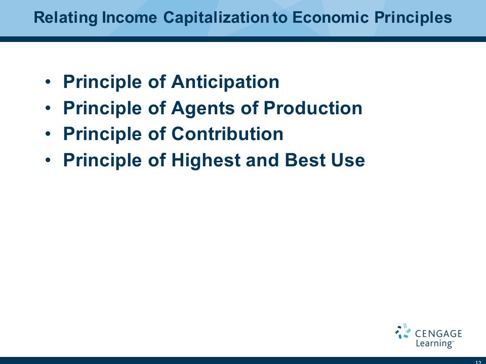 Relating Income Capitalization to Economic Principles Principle of Anticipation Principle of Agents of Production Principle of Contribution Principle of Highest and Best Use 12