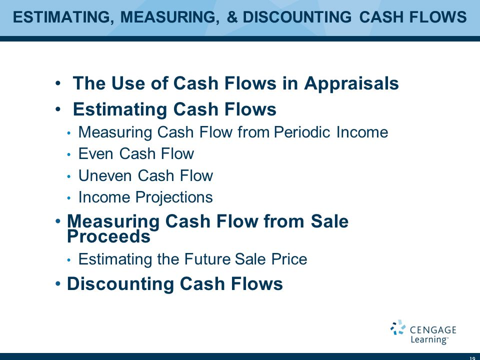 ESTIMATING, MEASURING, & DISCOUNTING CASH FLOWS The Use of Cash Flows in Appraisals Estimating Cash Flows Measuring Cash Flow from Periodic Income Even Cash Flow Uneven Cash Flow Income Projections Measuring Cash Flow from Sale Proceeds Estimating the Future Sale Price Discounting Cash Flows 19
