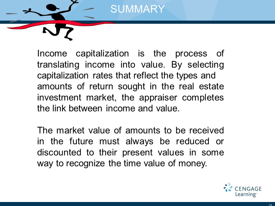 SUMMARY 21 Income capitalization is the process of translating income into value.