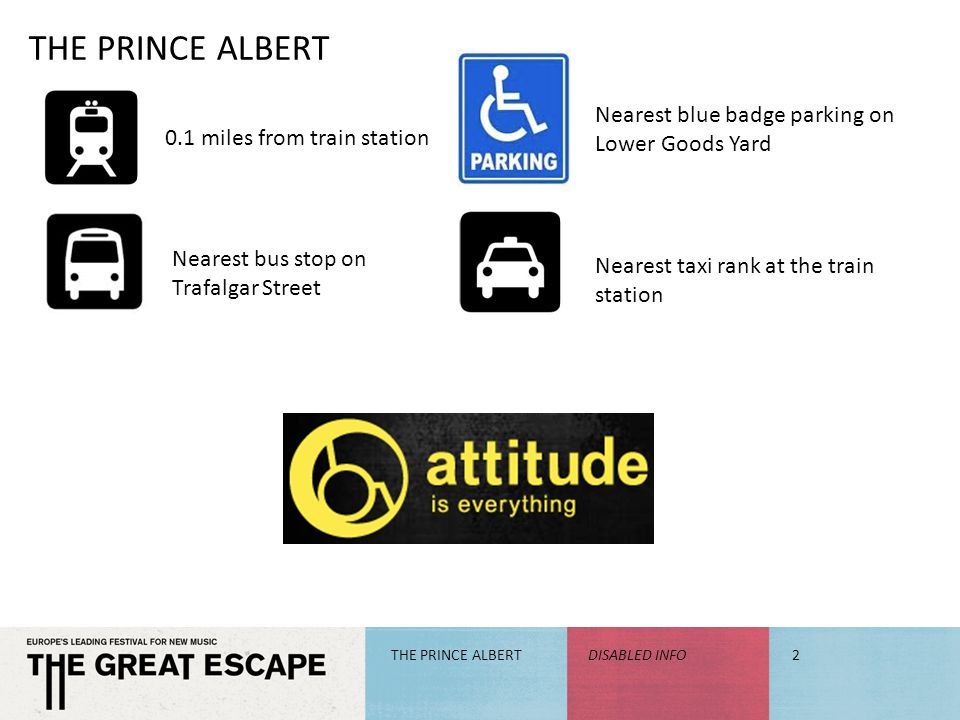 THE PRINCE ALBERT DISABLED INFO2 0.1 miles from train station Nearest bus stop on Trafalgar Street Nearest blue badge parking on Lower Goods Yard Nearest taxi rank at the train station