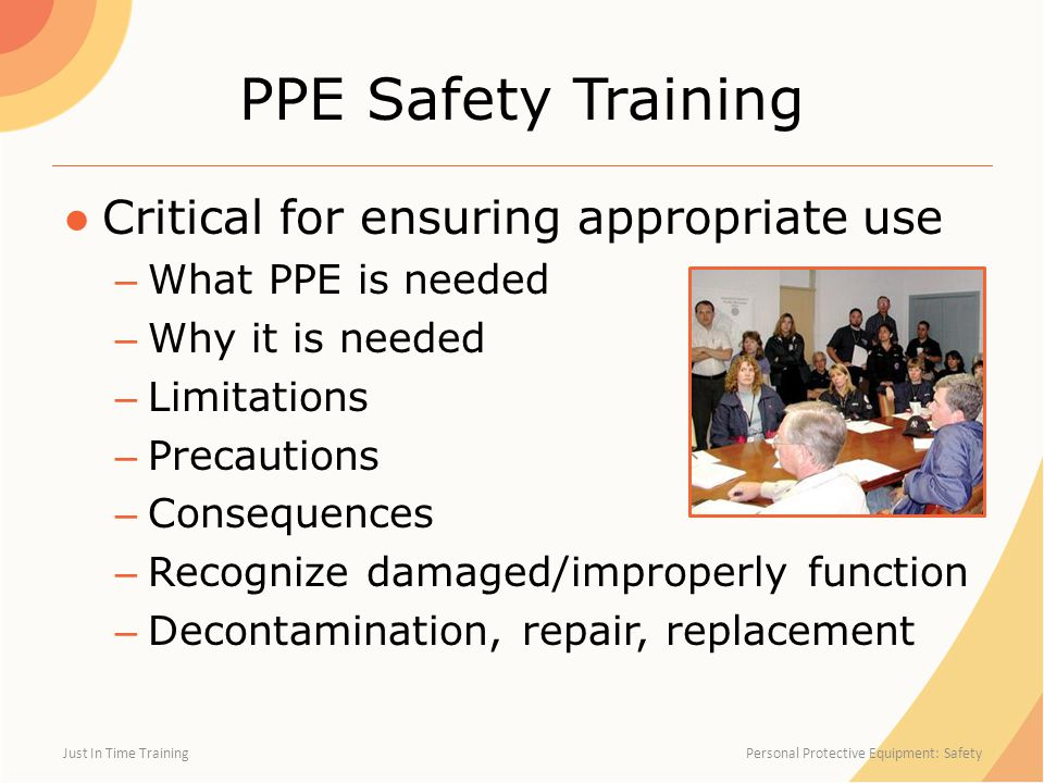 PPE Safety Training ●Critical for ensuring appropriate use – What PPE is needed – Why it is needed – Limitations – Precautions – Consequences – Recogn