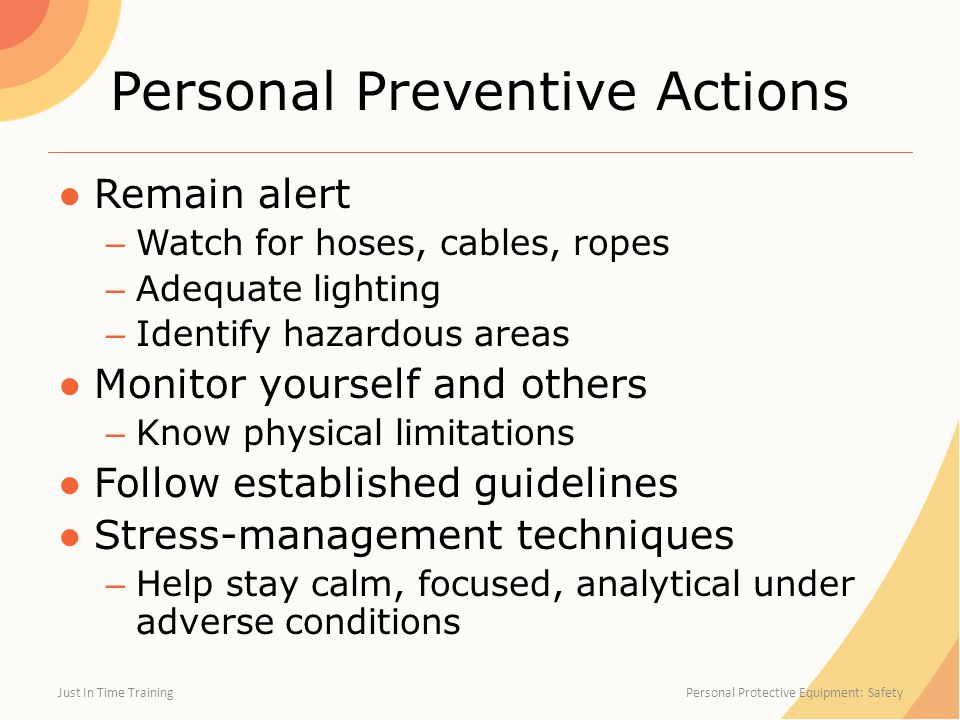 Personal Preventive Actions ●Remain alert – Watch for hoses, cables, ropes – Adequate lighting – Identify hazardous areas ●Monitor yourself and others – Know physical limitations ●Follow established guidelines ●Stress-management techniques – Help stay calm, focused, analytical under adverse conditions Just In Time Training Personal Protective Equipment: Safety