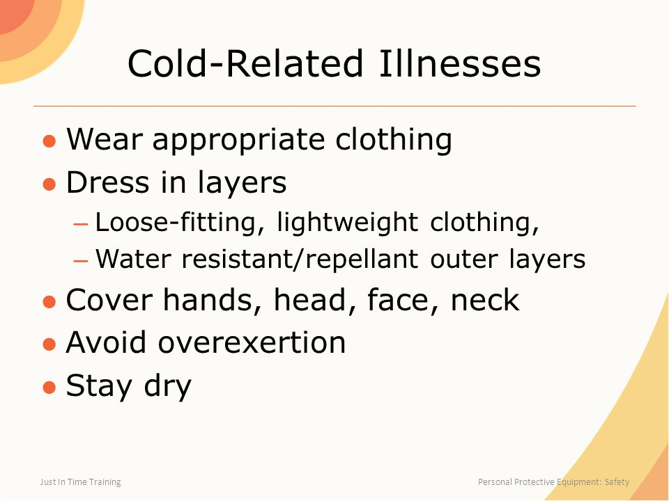 Cold-Related Illnesses ●Wear appropriate clothing ●Dress in layers – Loose-fitting, lightweight clothing, – Water resistant/repellant outer layers ●Cover hands, head, face, neck ●Avoid overexertion ●Stay dry Just In Time Training Personal Protective Equipment: Safety