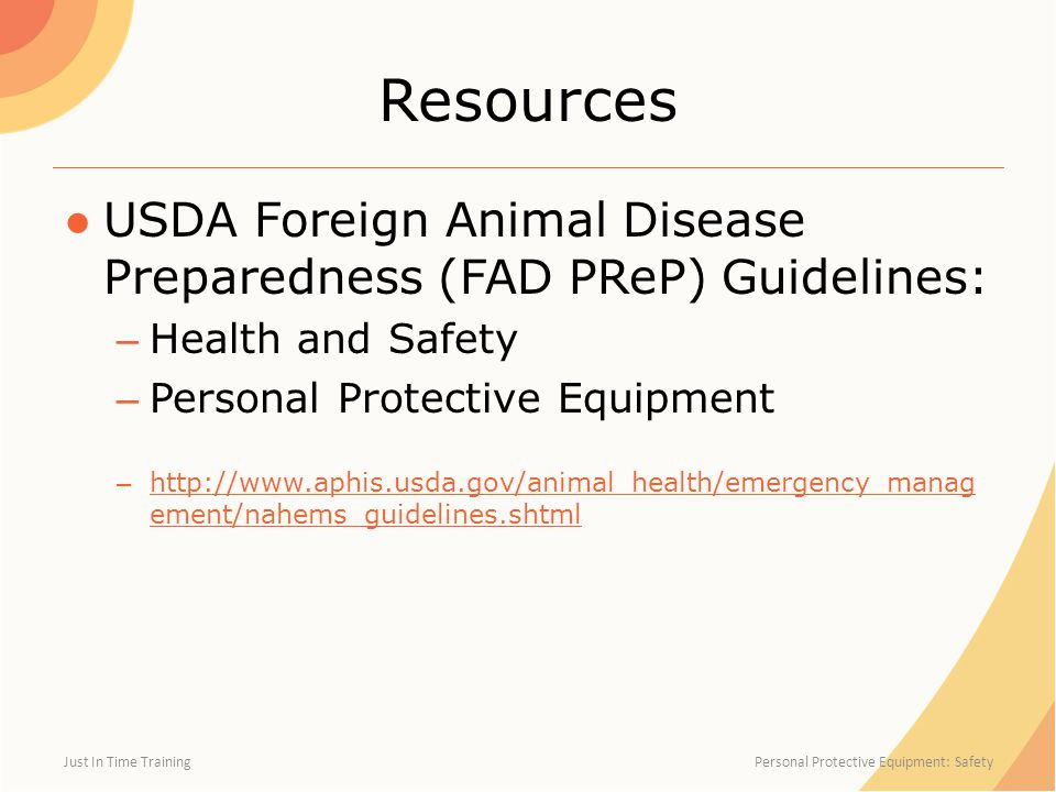 Resources ●USDA Foreign Animal Disease Preparedness (FAD PReP) Guidelines: – Health and Safety – Personal Protective Equipment – http://www.aphis.usda.gov/animal_health/emergency_manag ement/nahems_guidelines.shtml http://www.aphis.usda.gov/animal_health/emergency_manag ement/nahems_guidelines.shtml Just In Time Training Personal Protective Equipment: Safety