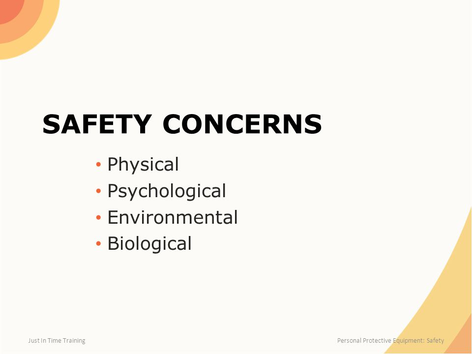 SAFETY CONCERNS Physical Psychological Environmental Biological Just In Time Training Personal Protective Equipment: Safety