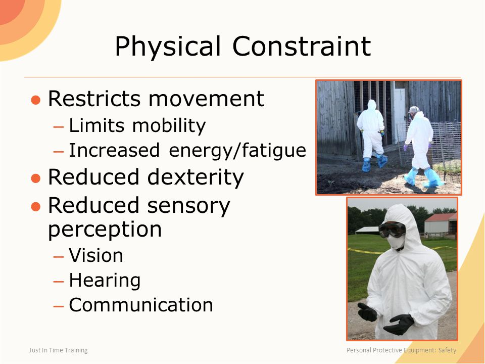 Physical Constraint ●Restricts movement – Limits mobility – Increased energy/fatigue ●Reduced dexterity ●Reduced sensory perception – Vision – Hearing