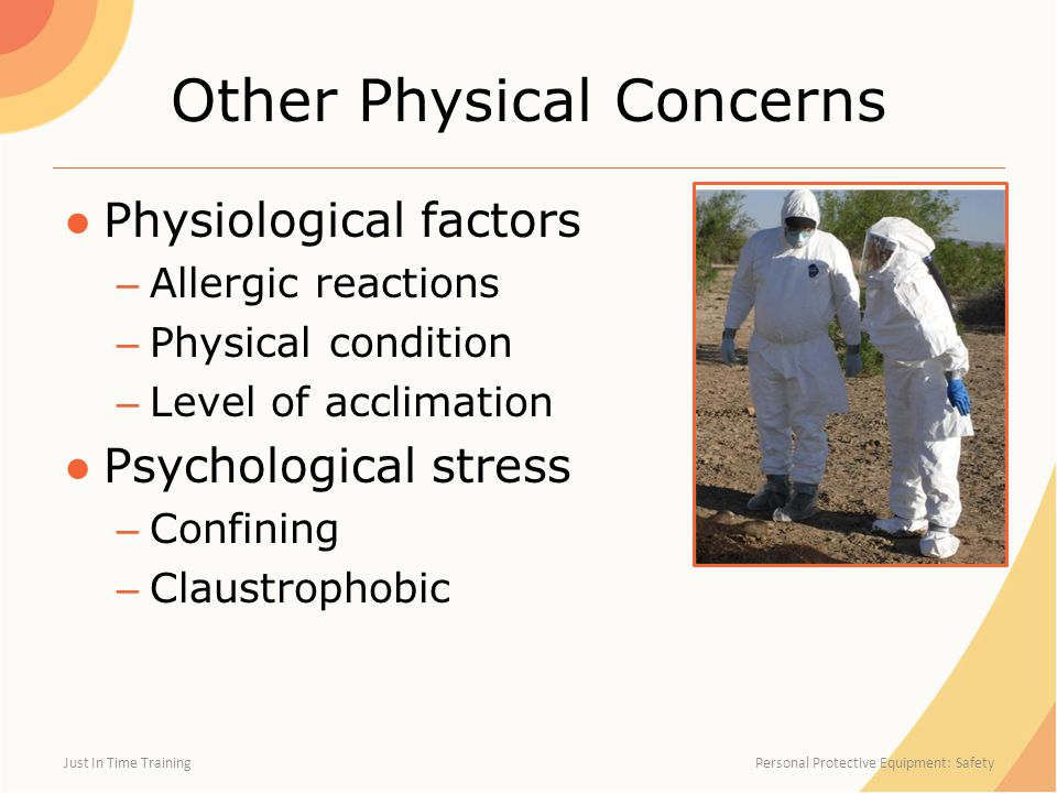 Other Physical Concerns ●Physiological factors – Allergic reactions – Physical condition – Level of acclimation ●Psychological stress – Confining – Claustrophobic Just In Time Training Personal Protective Equipment: Safety