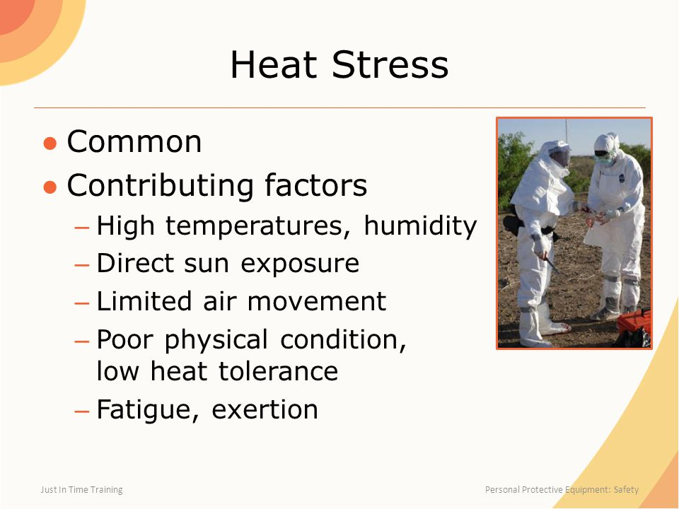 Heat Stress ●Common ●Contributing factors – High temperatures, humidity – Direct sun exposure – Limited air movement – Poor physical condition, low heat tolerance – Fatigue, exertion Just In Time Training Personal Protective Equipment: Safety