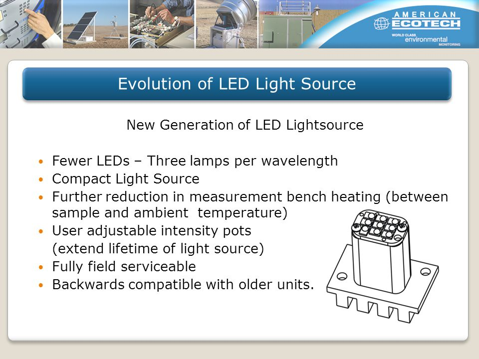 New Generation of LED Lightsource Fewer LEDs – Three lamps per wavelength Compact Light Source Further reduction in measurement bench heating (between sample and ambient temperature) User adjustable intensity pots (extend lifetime of light source) Fully field serviceable Backwards compatible with older units.