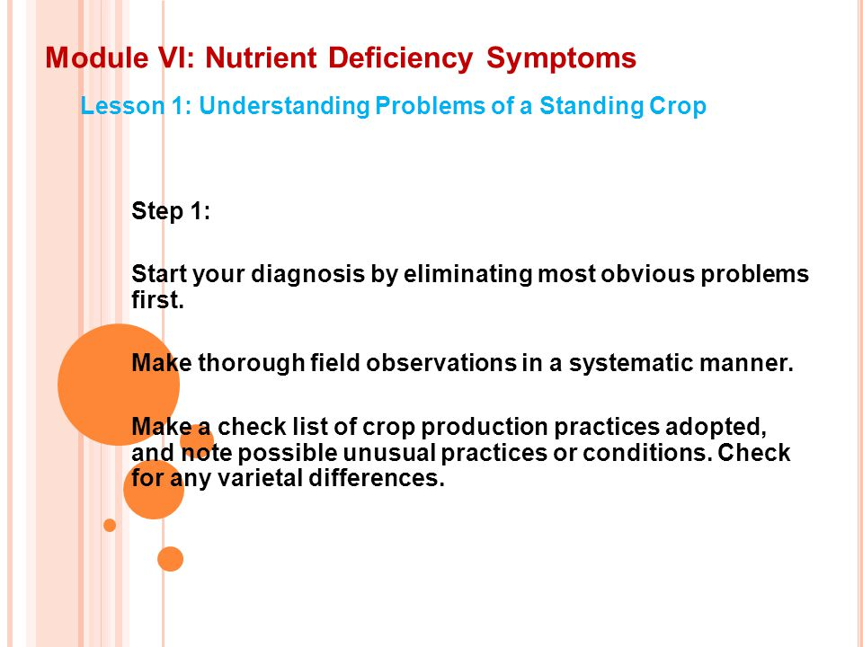 Module VI: Nutrient Deficiency Symptoms Lesson 1: Understanding Problems of a Standing Crop Step 1: Start your diagnosis by eliminating most obvious problems first.