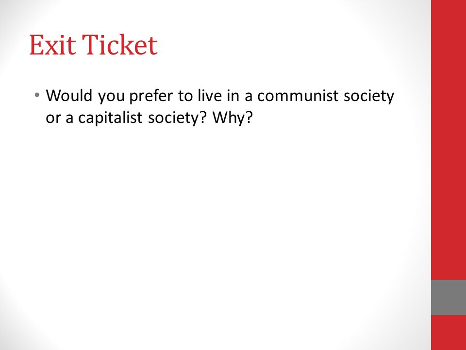 Exit Ticket Would you prefer to live in a communist society or a capitalist society? Why?