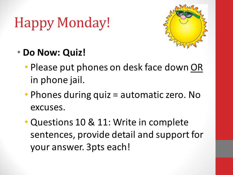 Happy Monday! Do Now: Quiz! Please put phones on desk face down OR in phone jail. Phones during quiz = automatic zero. No excuses. Questions 10 & 11: