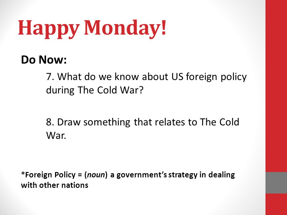 Happy Monday! Do Now: 7. What do we know about US foreign policy during The Cold War? 8. Draw something that relates to The Cold War. *Foreign Policy