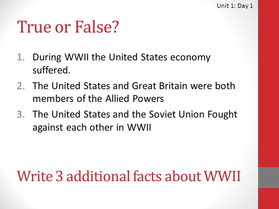 True or False? 1.During WWII the United States economy suffered. 2.The United States and Great Britain were both members of the Allied Powers 3.The Un