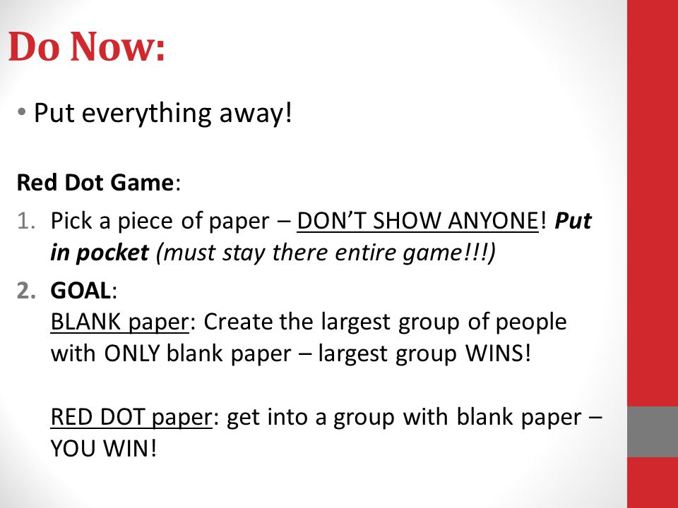 Do Now: Put everything away! Red Dot Game: 1.Pick a piece of paper – DON'T SHOW ANYONE! Put in pocket (must stay there entire game!!!) 2.GOAL: BLANK p