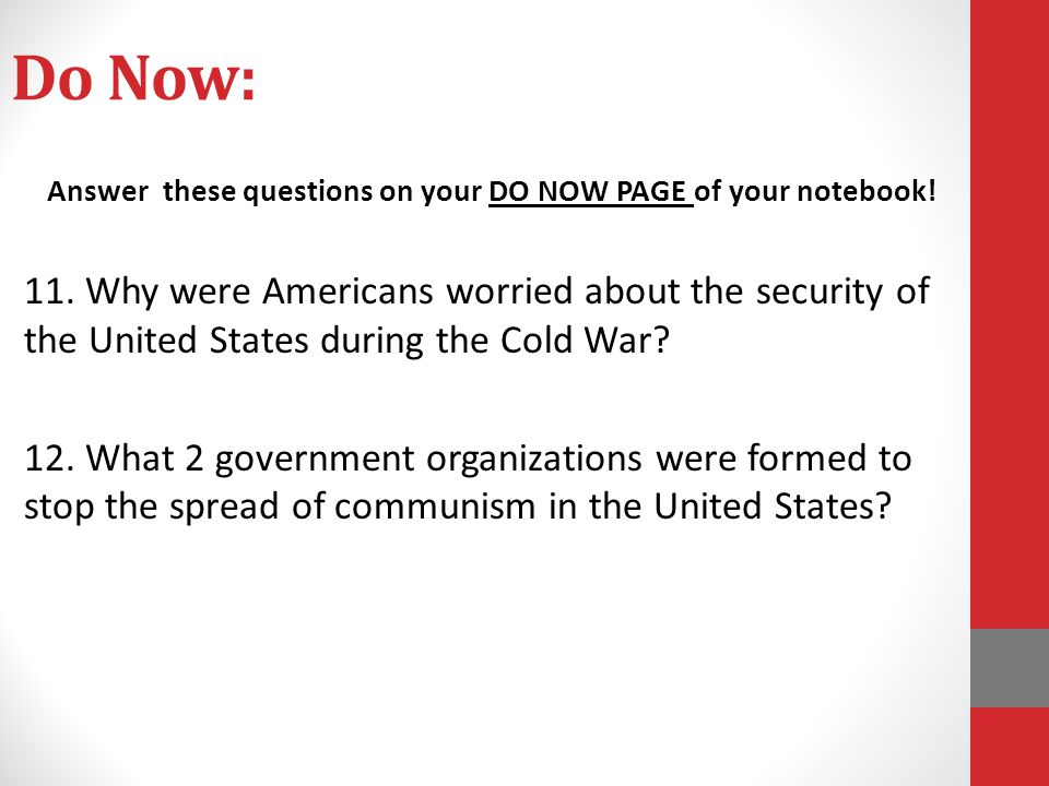 Do Now: Answer these questions on your DO NOW PAGE of your notebook! 11. Why were Americans worried about the security of the United States during the