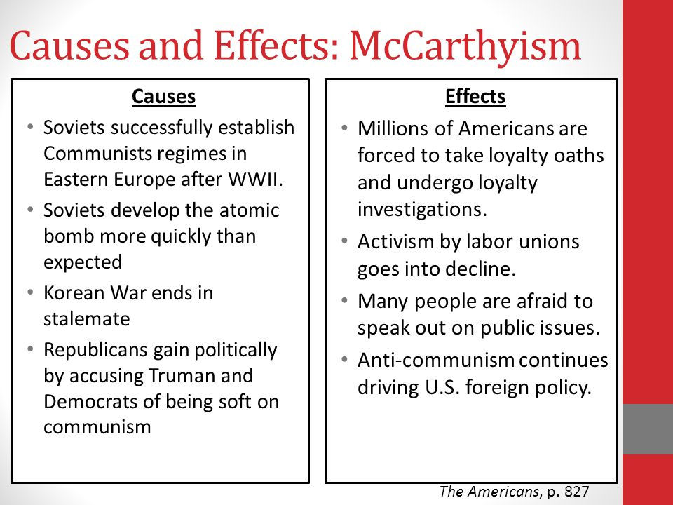 Causes and Effects: McCarthyism Causes Soviets successfully establish Communists regimes in Eastern Europe after WWII. Soviets develop the atomic bomb