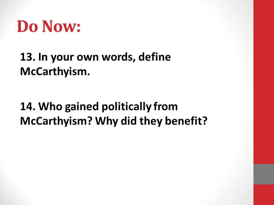 Do Now: 13. In your own words, define McCarthyism. 14. Who gained politically from McCarthyism? Why did they benefit?
