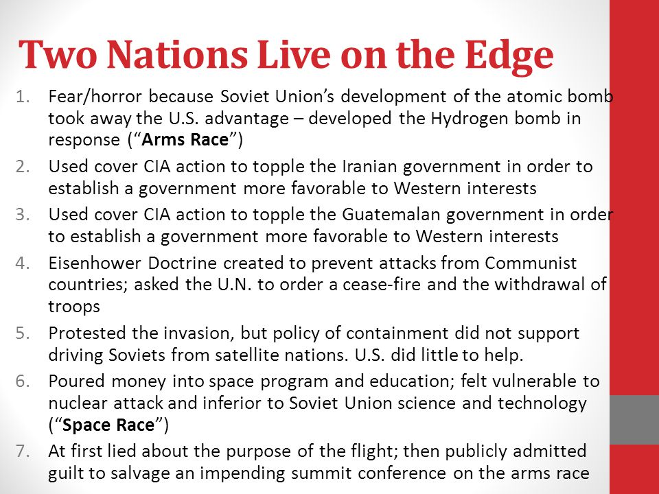 Two Nations Live on the Edge 1.Fear/horror because Soviet Union's development of the atomic bomb took away the U.S. advantage – developed the Hydrogen