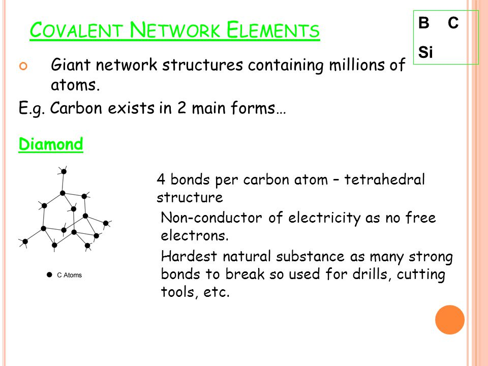 C OVALENT N ETWORK E LEMENTS Giant network structures containing millions of atoms. E.g. Carbon exists in 2 main forms… Diamond B C Si 4 bonds per car