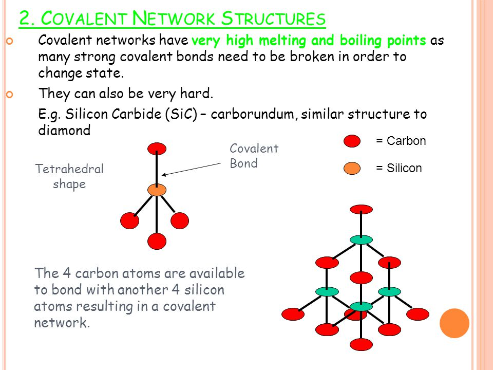 2. C OVALENT N ETWORK S TRUCTURES Covalent networks have very high melting and boiling points as many strong covalent bonds need to be broken in order