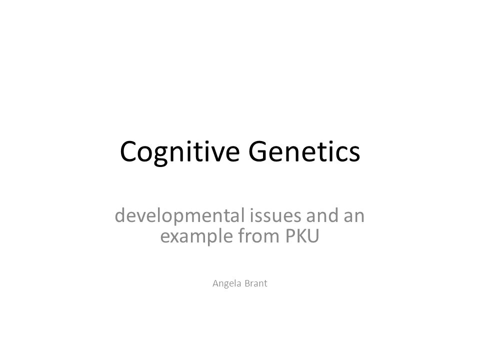 Cognitive Genetics developmental issues and an example from PKU Angela Brant