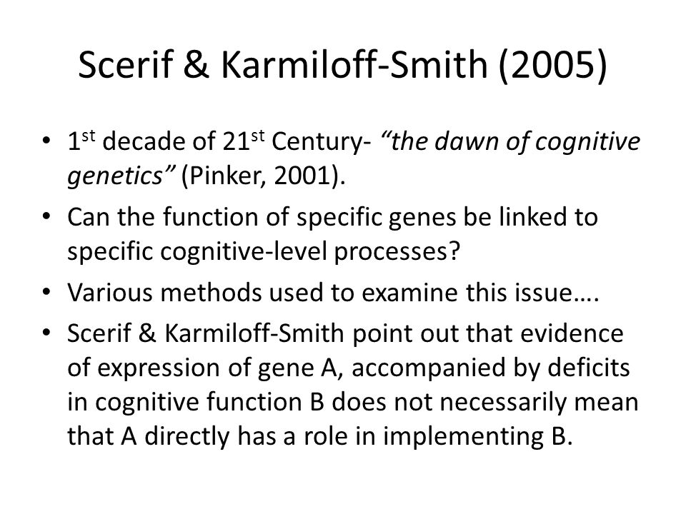 Scerif & Karmiloff-Smith (2005) 1 st decade of 21 st Century- the dawn of cognitive genetics (Pinker, 2001).