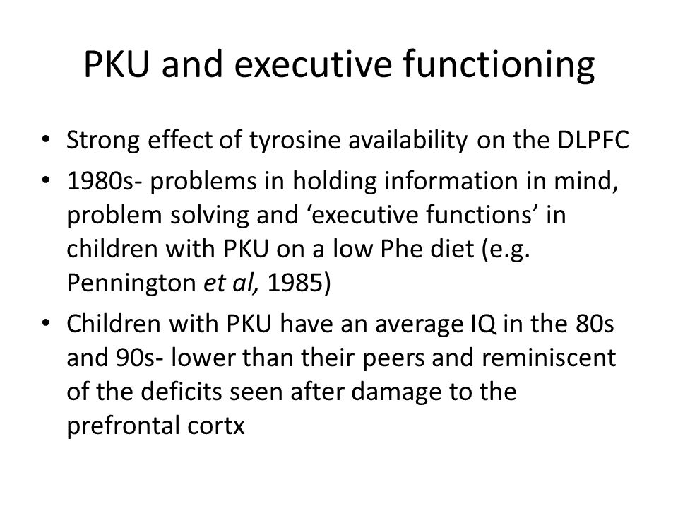 PKU and executive functioning Strong effect of tyrosine availability on the DLPFC 1980s- problems in holding information in mind, problem solving and 'executive functions' in children with PKU on a low Phe diet (e.g.