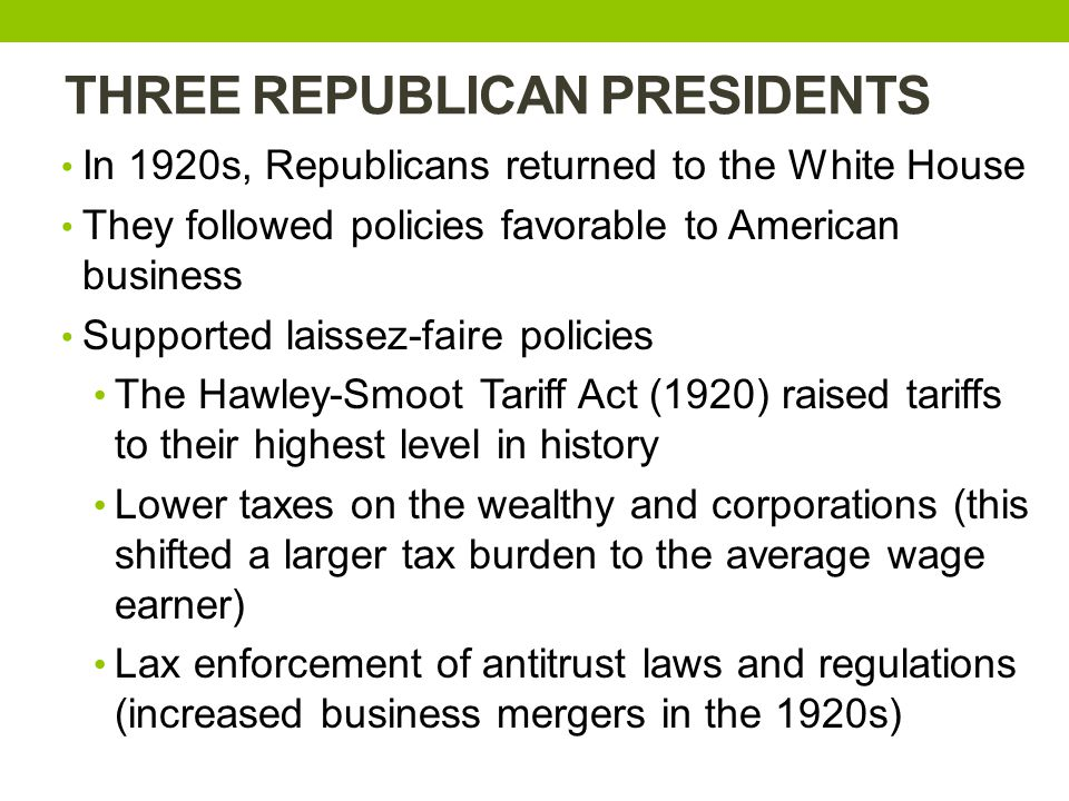 THREE REPUBLICAN PRESIDENTS In 1920s, Republicans returned to the White House They followed policies favorable to American business Supported laissez-faire policies The Hawley-Smoot Tariff Act (1920) raised tariffs to their highest level in history Lower taxes on the wealthy and corporations (this shifted a larger tax burden to the average wage earner) Lax enforcement of antitrust laws and regulations (increased business mergers in the 1920s)