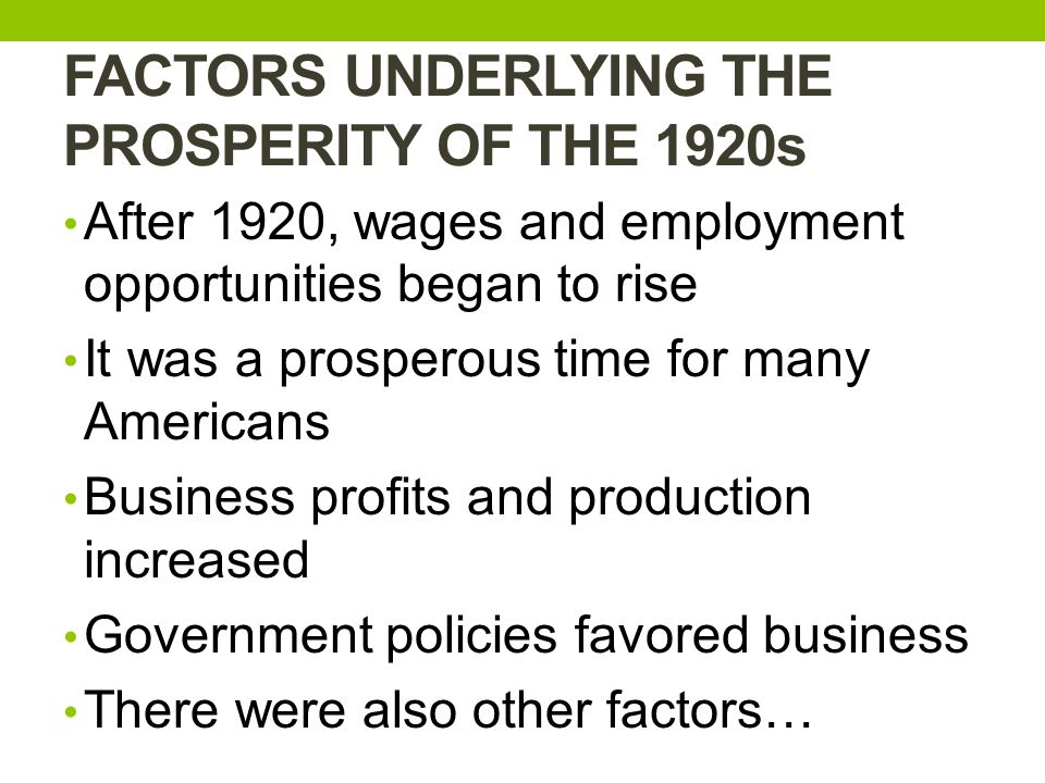 FACTORS UNDERLYING THE PROSPERITY OF THE 1920s After 1920, wages and employment opportunities began to rise It was a prosperous time for many Americans Business profits and production increased Government policies favored business There were also other factors…