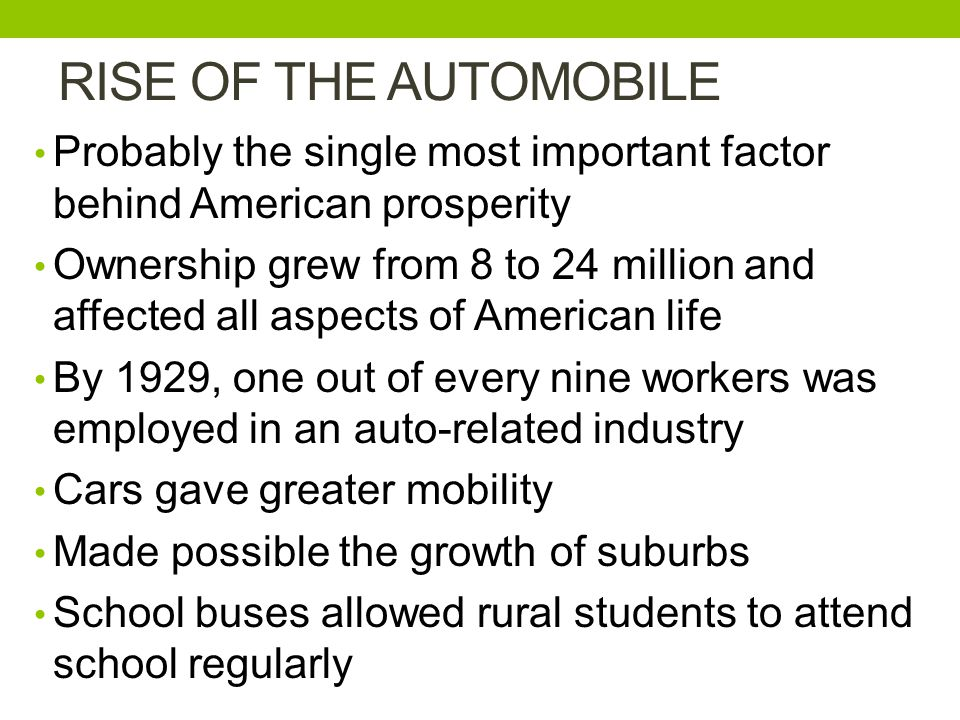 RISE OF THE AUTOMOBILE Probably the single most important factor behind American prosperity Ownership grew from 8 to 24 million and affected all aspects of American life By 1929, one out of every nine workers was employed in an auto-related industry Cars gave greater mobility Made possible the growth of suburbs School buses allowed rural students to attend school regularly