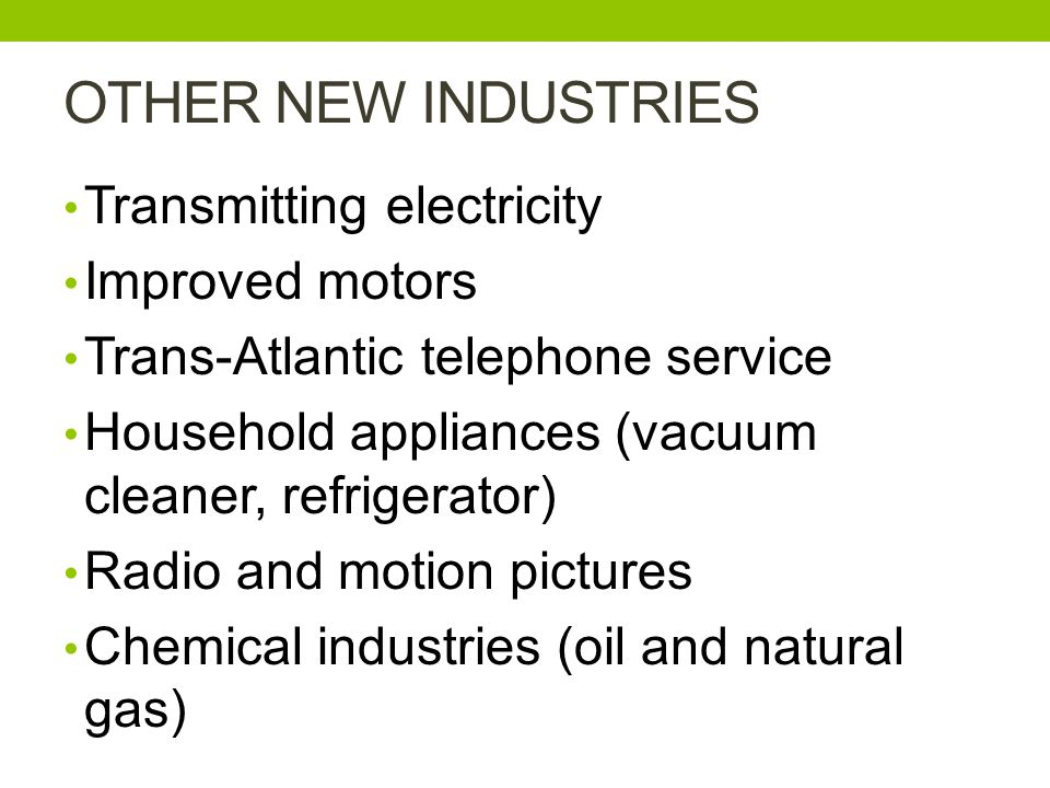 OTHER NEW INDUSTRIES Transmitting electricity Improved motors Trans-Atlantic telephone service Household appliances (vacuum cleaner, refrigerator) Radio and motion pictures Chemical industries (oil and natural gas)