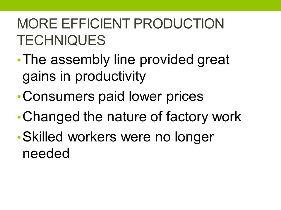 MORE EFFICIENT PRODUCTION TECHNIQUES The assembly line provided great gains in productivity Consumers paid lower prices Changed the nature of factory work Skilled workers were no longer needed