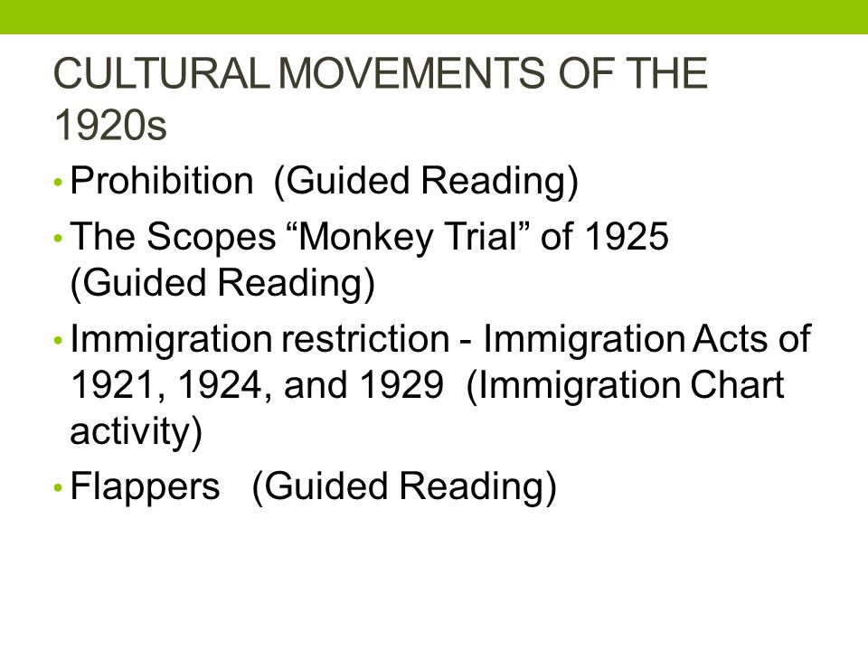 CULTURAL MOVEMENTS OF THE 1920s Prohibition (Guided Reading) The Scopes Monkey Trial of 1925 (Guided Reading) Immigration restriction - Immigration Acts of 1921, 1924, and 1929 (Immigration Chart activity) Flappers (Guided Reading)