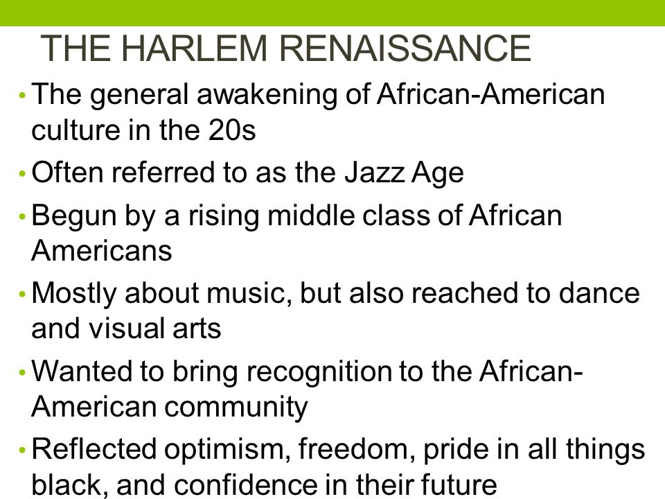 THE HARLEM RENAISSANCE The general awakening of African-American culture in the 20s Often referred to as the Jazz Age Begun by a rising middle class of African Americans Mostly about music, but also reached to dance and visual arts Wanted to bring recognition to the African- American community Reflected optimism, freedom, pride in all things black, and confidence in their future