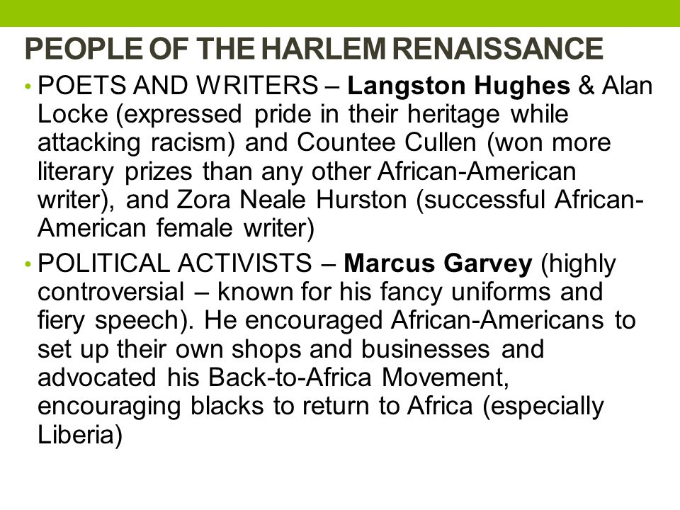 PEOPLE OF THE HARLEM RENAISSANCE POETS AND WRITERS – Langston Hughes & Alan Locke (expressed pride in their heritage while attacking racism) and Countee Cullen (won more literary prizes than any other African-American writer), and Zora Neale Hurston (successful African- American female writer) POLITICAL ACTIVISTS – Marcus Garvey (highly controversial – known for his fancy uniforms and fiery speech).
