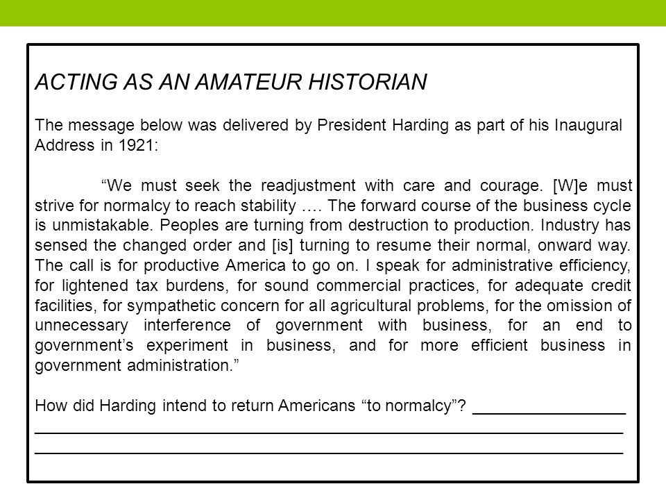 ACTING AS AN AMATEUR HISTORIAN The message below was delivered by President Harding as part of his Inaugural Address in 1921: We must seek the readjustment with care and courage.