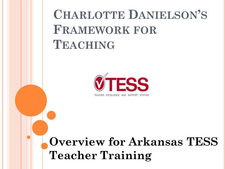 C HARLOTTE D ANIELSON ' S F RAMEWORK FOR T EACHING Overview for Arkansas TESS Teacher Training