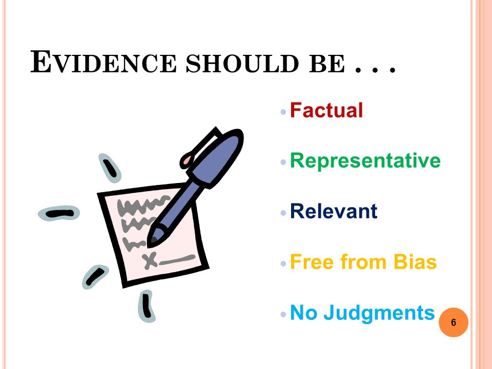 E VIDENCE SHOULD BE... Factual Representative Relevant Free from Bias No Judgments 6