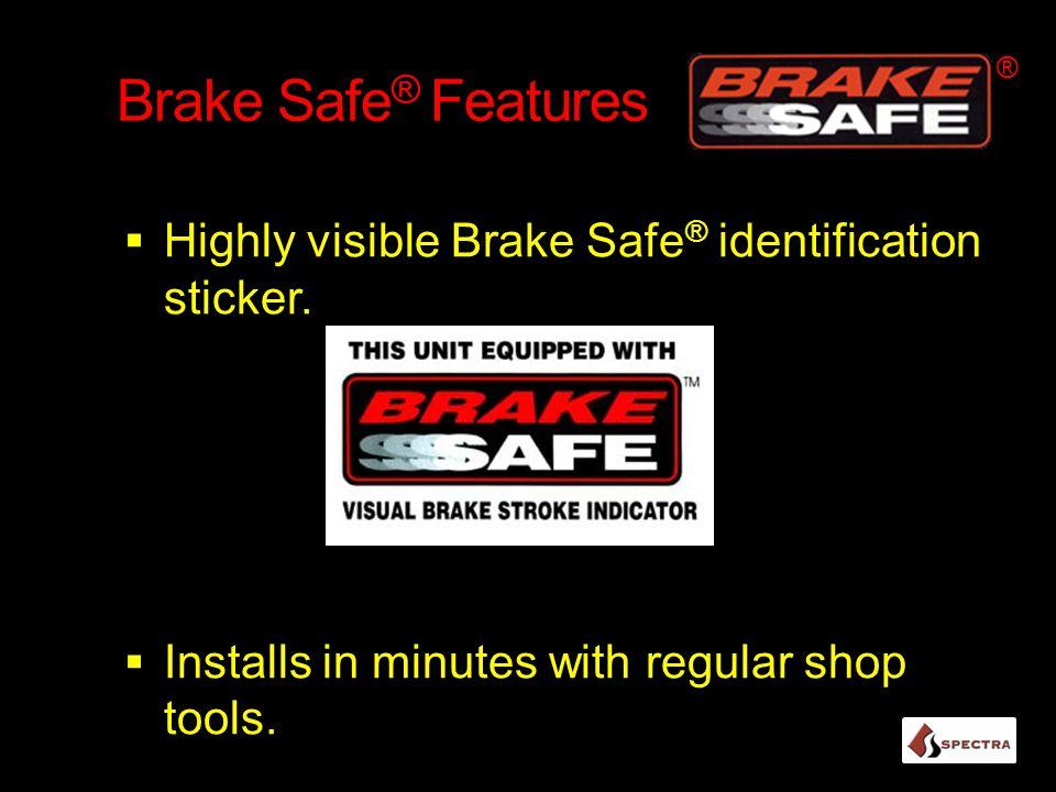 Brake Safe ® Features  Highly visible Brake Safe ® identification sticker.