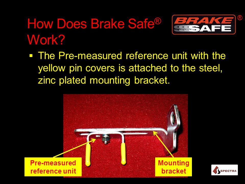 How Does Brake Safe ® Work?  The Pre-measured reference unit with the yellow pin covers is attached to the steel, zinc plated mounting bracket. ® Mou