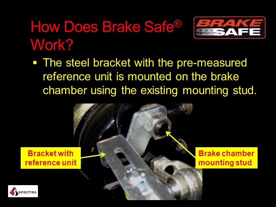 How Does Brake Safe ® Work?  The steel bracket with the pre-measured reference unit is mounted on the brake chamber using the existing mounting stud.