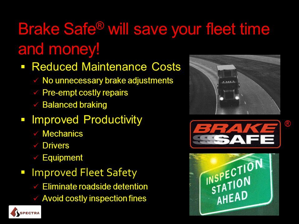 Brake Safe ® will save your fleet time and money!  Reduced Maintenance Costs No unnecessary brake adjustments Pre-empt costly repairs Balanced brakin