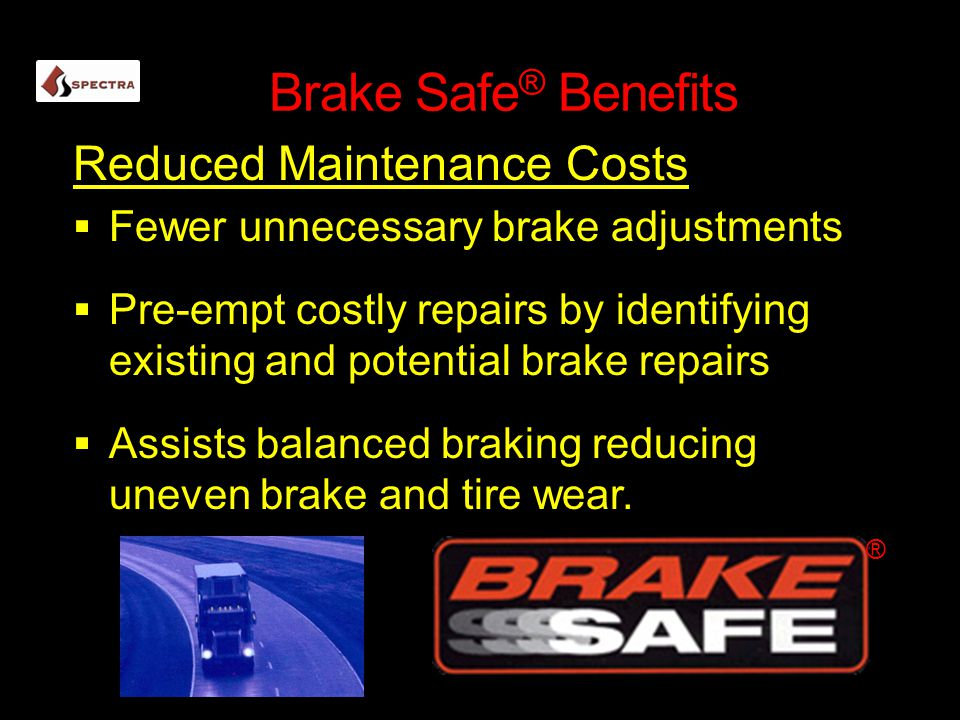 Brake Safe ® Benefits Reduced Maintenance Costs  Fewer unnecessary brake adjustments  Pre-empt costly repairs by identifying existing and potential brake repairs  Assists balanced braking reducing uneven brake and tire wear.